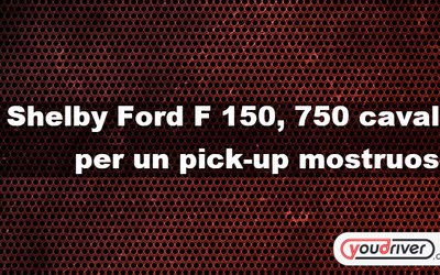 Shelby Ford F 150, 750 cavalli ...